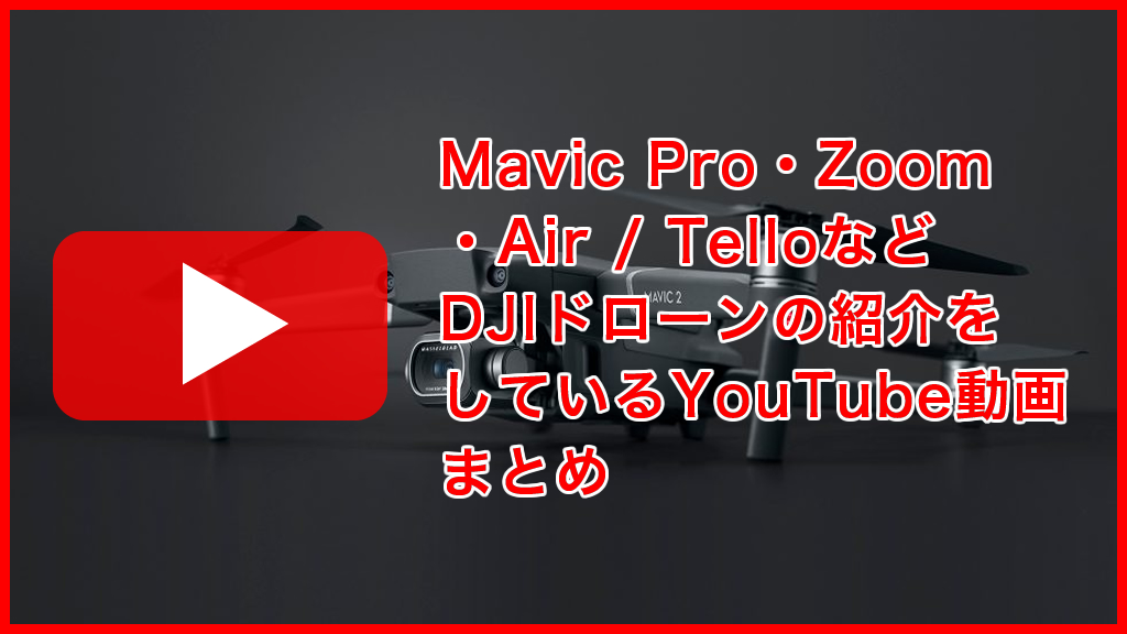 Mavic Pro・Zoom・Air / Telloなどを紹介しているYouTubeまとめ
