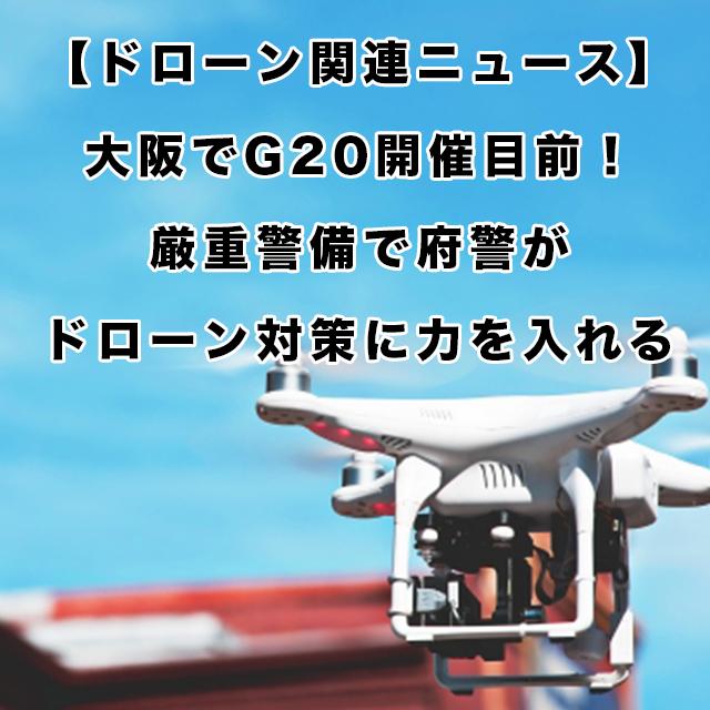 大阪でG20開催目前!厳重警備で府警がドローン対策に力を入れる