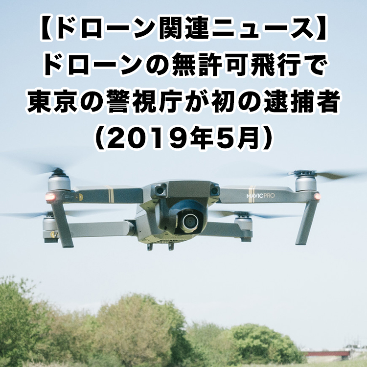 ドローンの無許可飛行で東京の警視庁が初の逮捕者(2019年5月)